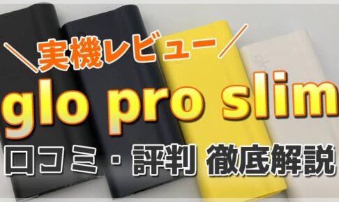 最新型グロー・プロ・スリム(glo pro slim)を実機レビュー!口コミ・評判・評価盛ってい解説